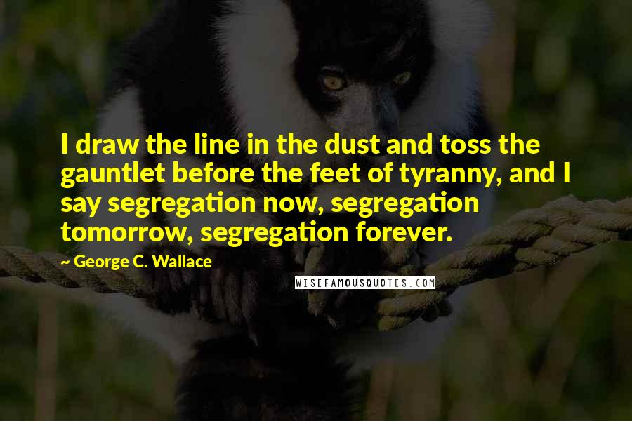 George C. Wallace quotes: I draw the line in the dust and toss the gauntlet before the feet of tyranny, and I say segregation now, segregation tomorrow, segregation forever.