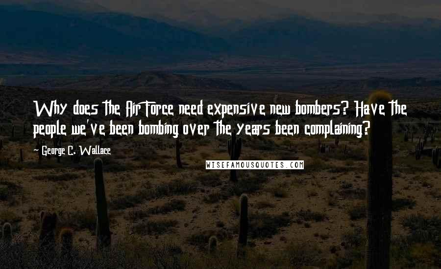 George C. Wallace quotes: Why does the Air Force need expensive new bombers? Have the people we've been bombing over the years been complaining?
