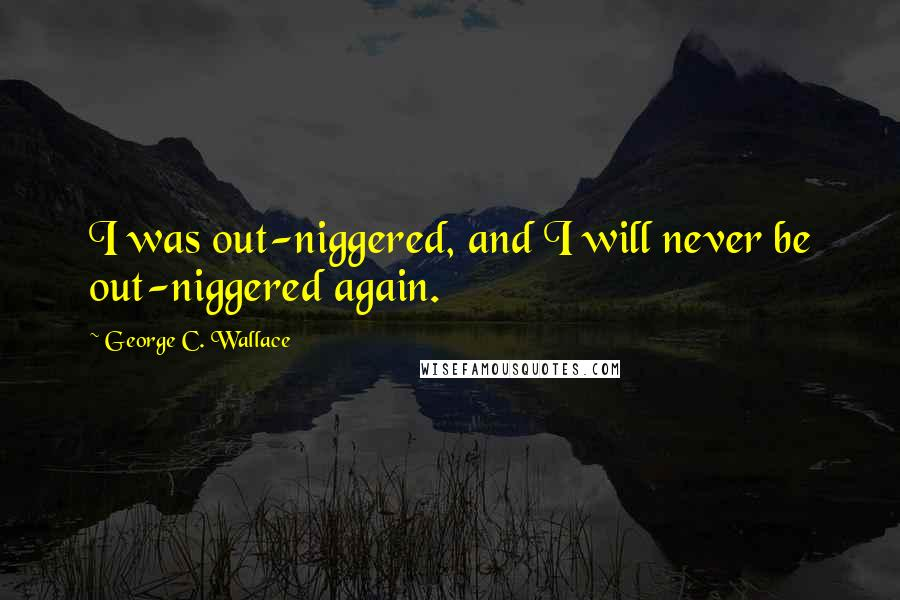 George C. Wallace quotes: I was out-niggered, and I will never be out-niggered again.