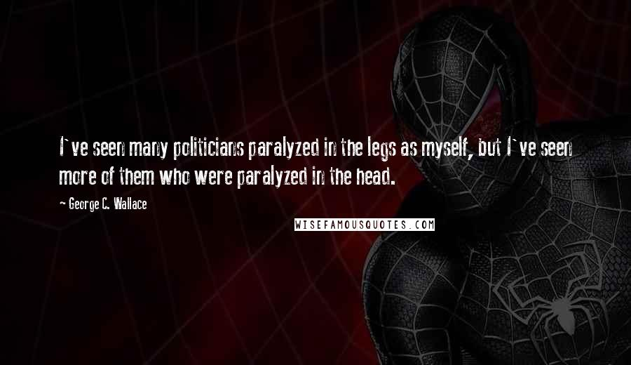 George C. Wallace quotes: I've seen many politicians paralyzed in the legs as myself, but I've seen more of them who were paralyzed in the head.