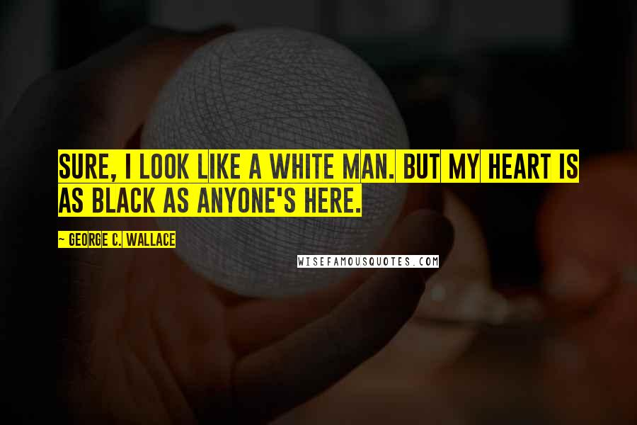 George C. Wallace quotes: Sure, I look like a white man. But my heart is as black as anyone's here.