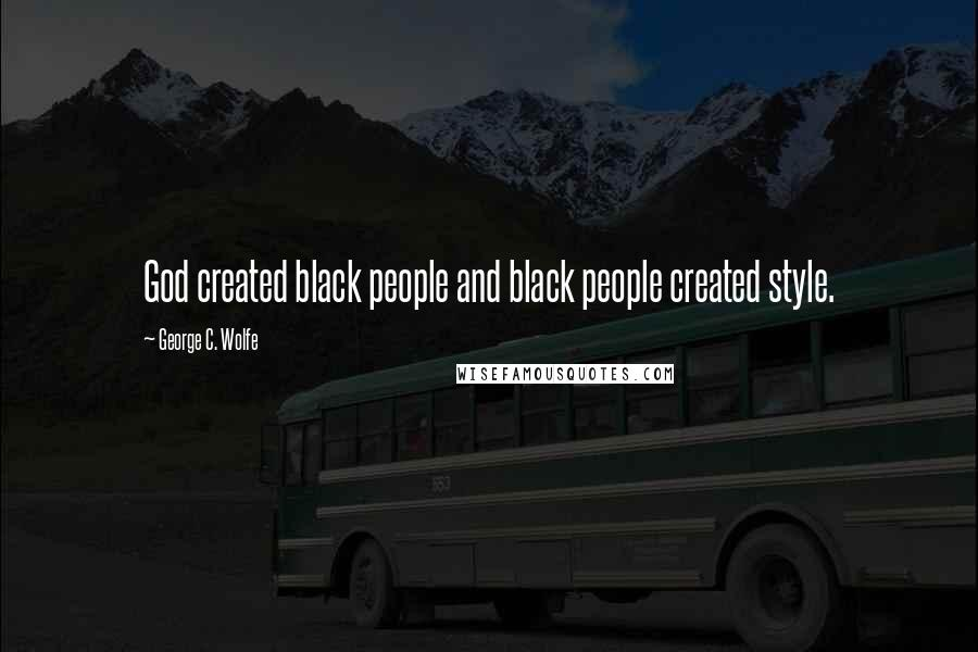 George C. Wolfe quotes: God created black people and black people created style.