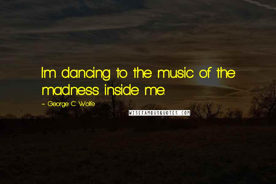 George C. Wolfe quotes: I'm dancing to the music of the madness inside me.