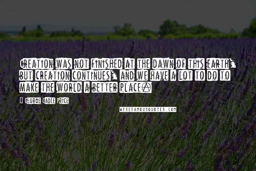 George Cadle Price quotes: Creation was not finished at the dawn of this earth, but creation continues, and we have a lot to do to make the world a better place.