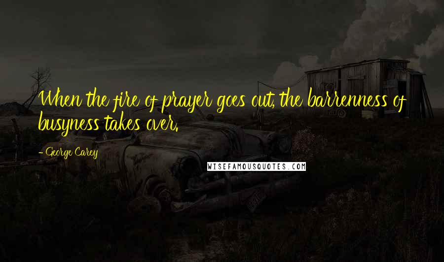 George Carey quotes: When the fire of prayer goes out, the barrenness of busyness takes over.
