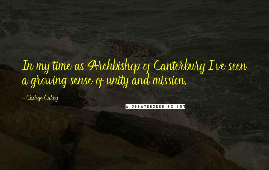 George Carey quotes: In my time as Archbishop of Canterbury I've seen a growing sense of unity and mission.