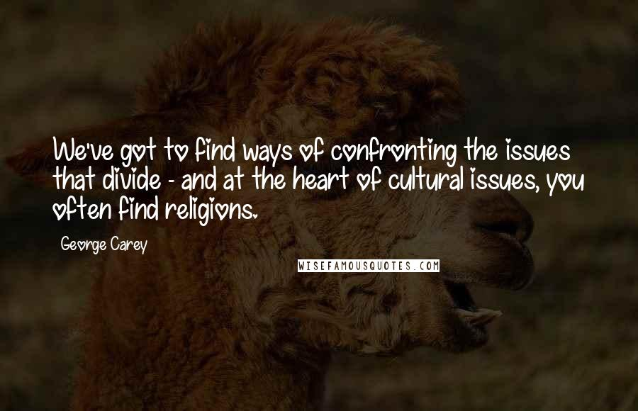 George Carey quotes: We've got to find ways of confronting the issues that divide - and at the heart of cultural issues, you often find religions.