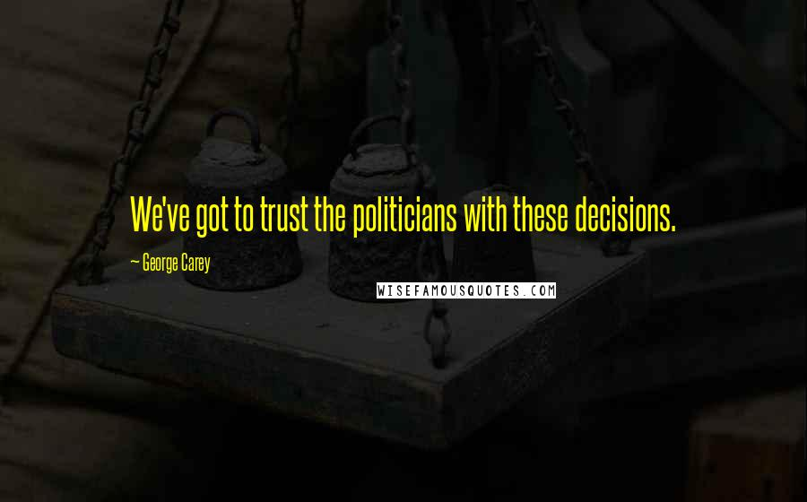 George Carey quotes: We've got to trust the politicians with these decisions.