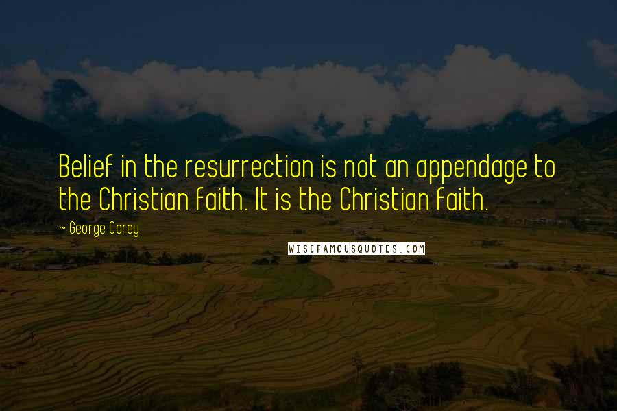 George Carey quotes: Belief in the resurrection is not an appendage to the Christian faith. It is the Christian faith.