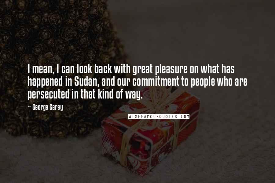 George Carey quotes: I mean, I can look back with great pleasure on what has happened in Sudan, and our commitment to people who are persecuted in that kind of way.