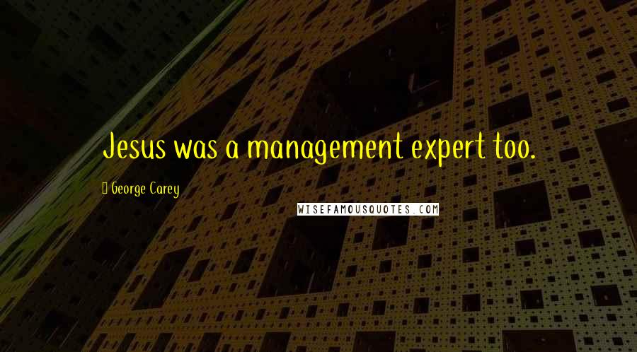 George Carey quotes: Jesus was a management expert too.