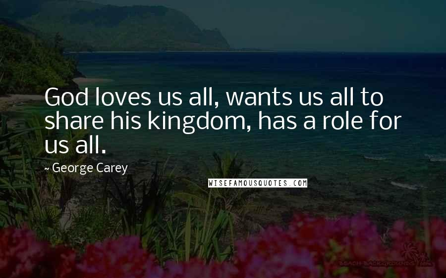 George Carey quotes: God loves us all, wants us all to share his kingdom, has a role for us all.