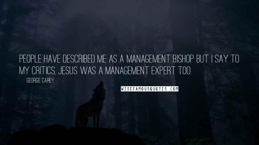 George Carey quotes: People have described me as a management bishop but I say to my critics, Jesus was a management expert too.