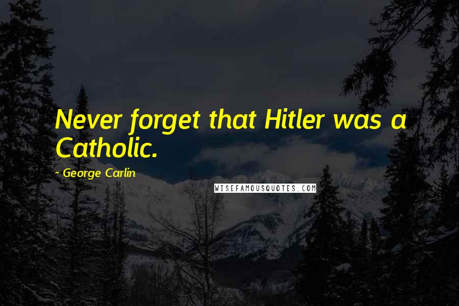 George Carlin quotes: Never forget that Hitler was a Catholic.