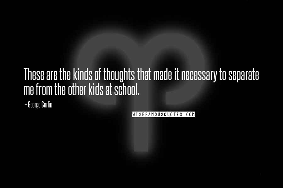 George Carlin quotes: These are the kinds of thoughts that made it necessary to separate me from the other kids at school.