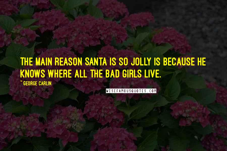 George Carlin quotes: The main reason Santa is so jolly is because he knows where all the bad girls live.