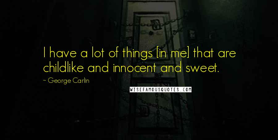 George Carlin quotes: I have a lot of things [in me] that are childlike and innocent and sweet.
