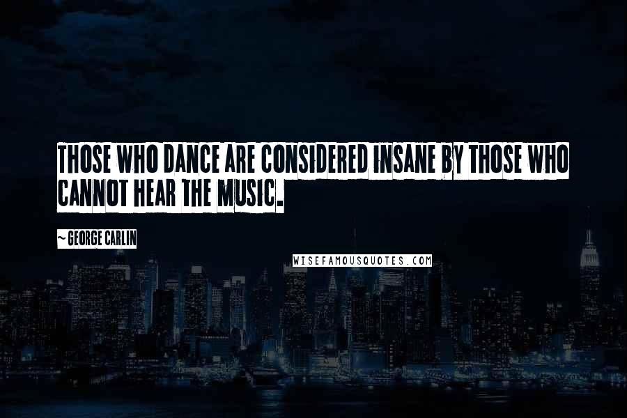 George Carlin quotes: Those who dance are considered insane by those who cannot hear the music.