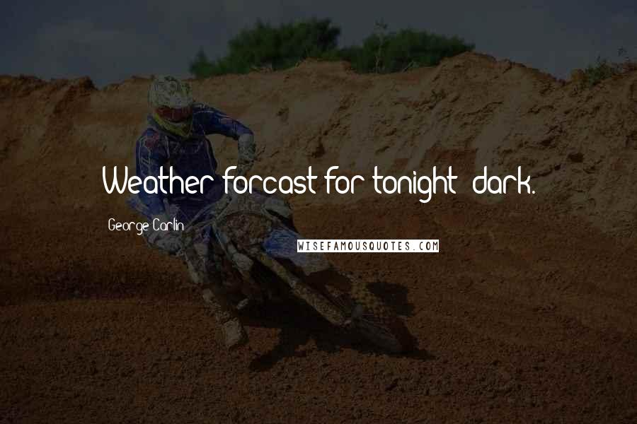 George Carlin quotes: Weather forcast for tonight: dark.