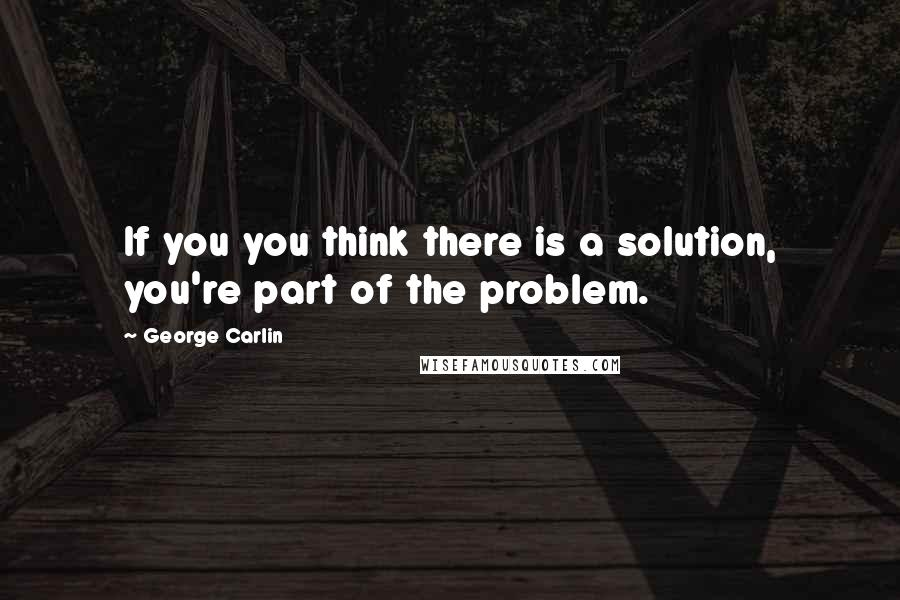 George Carlin quotes: If you you think there is a solution, you're part of the problem.