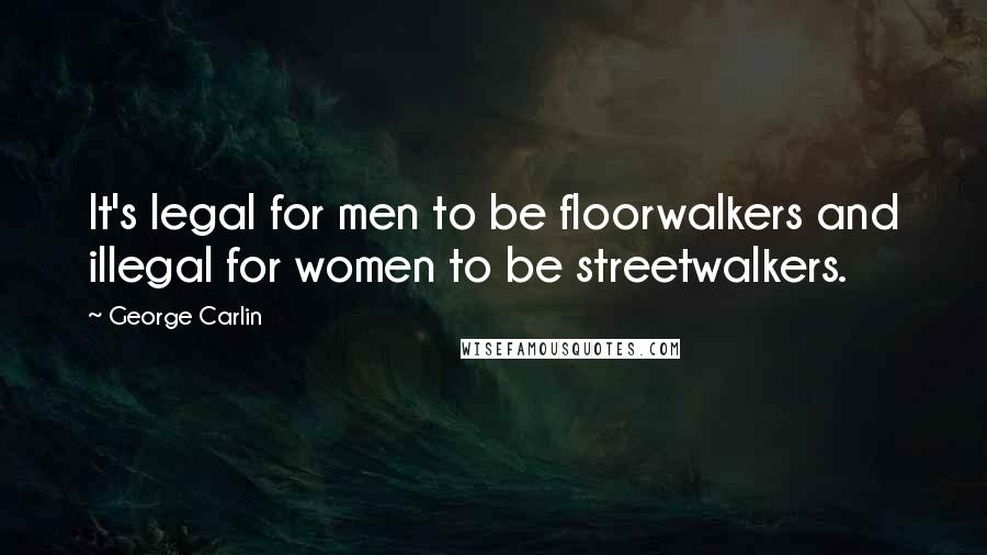 George Carlin quotes: It's legal for men to be floorwalkers and illegal for women to be streetwalkers.