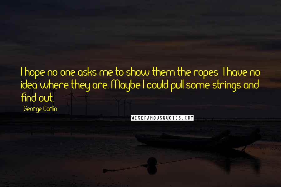 George Carlin quotes: I hope no one asks me to show them the ropes; I have no idea where they are. Maybe I could pull some strings and find out.