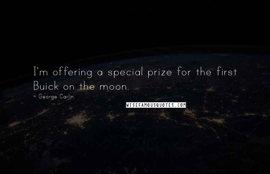 George Carlin quotes: I'm offering a special prize for the first Buick on the moon.