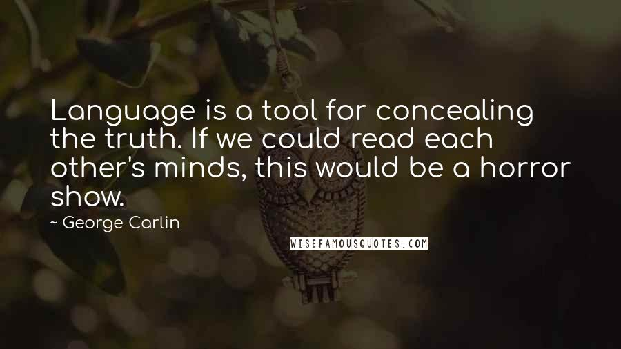 George Carlin quotes: Language is a tool for concealing the truth. If we could read each other's minds, this would be a horror show.