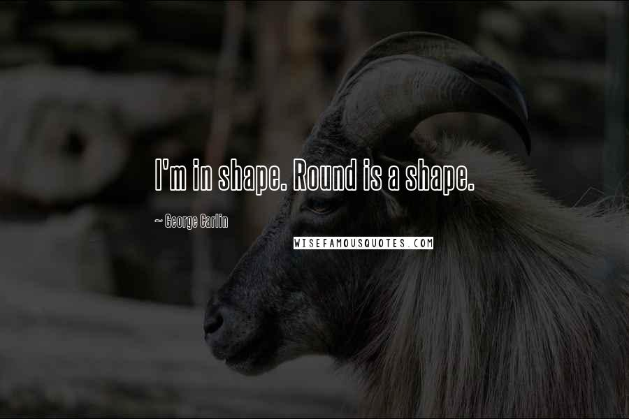 George Carlin quotes: I'm in shape. Round is a shape.