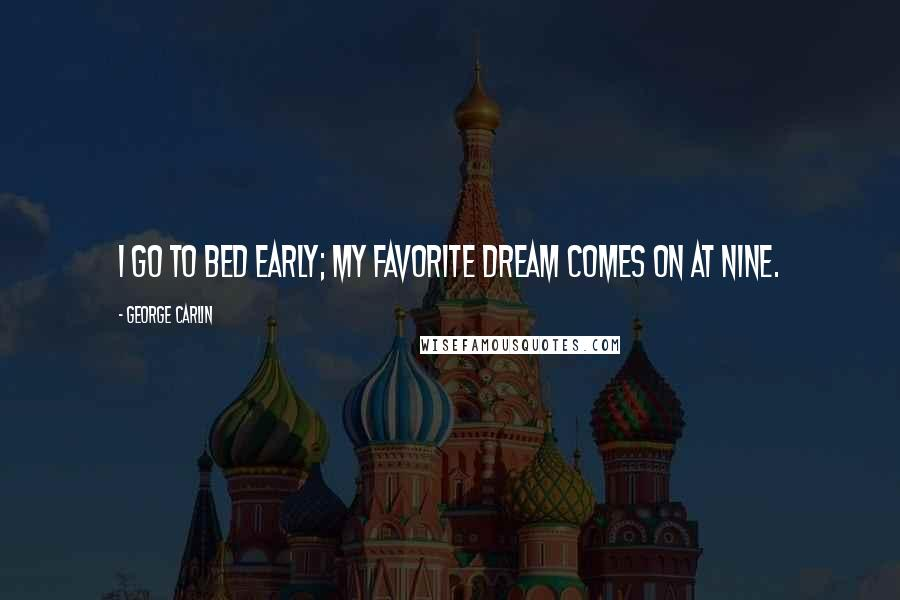 George Carlin quotes: I go to bed early; my favorite dream comes on at nine.