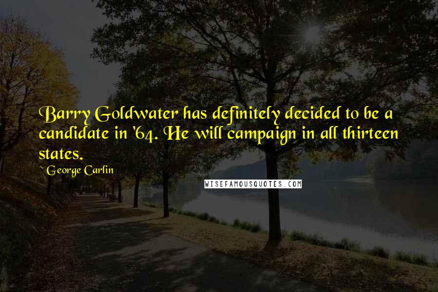 George Carlin quotes: Barry Goldwater has definitely decided to be a candidate in '64. He will campaign in all thirteen states.