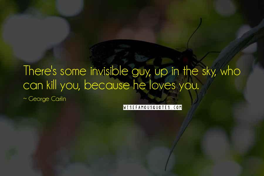 George Carlin quotes: There's some invisible guy, up in the sky, who can kill you, because he loves you.