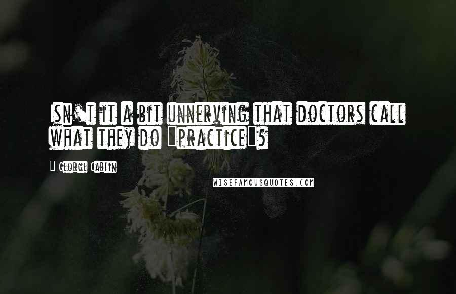 "George Carlin quotes: Isn't it a bit unnerving that doctors call what they do ""practice""?"