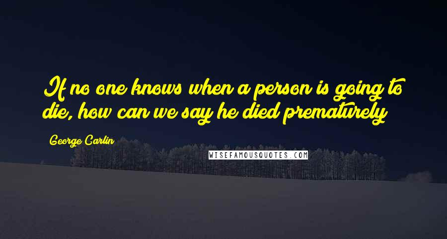 George Carlin quotes: If no one knows when a person is going to die, how can we say he died prematurely?