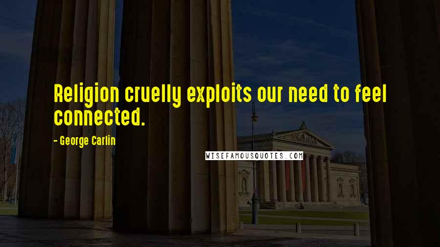 George Carlin quotes: Religion cruelly exploits our need to feel connected.