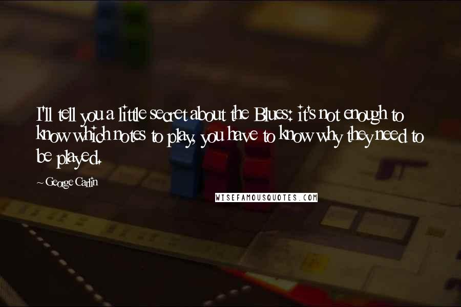 George Carlin quotes: I'll tell you a little secret about the Blues: it's not enough to know which notes to play, you have to know why they need to be played.