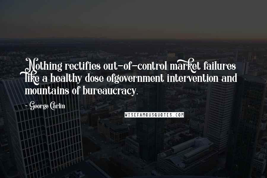George Carlin quotes: Nothing rectifies out-of-control market failures like a healthy dose ofgovernment intervention and mountains of bureaucracy.