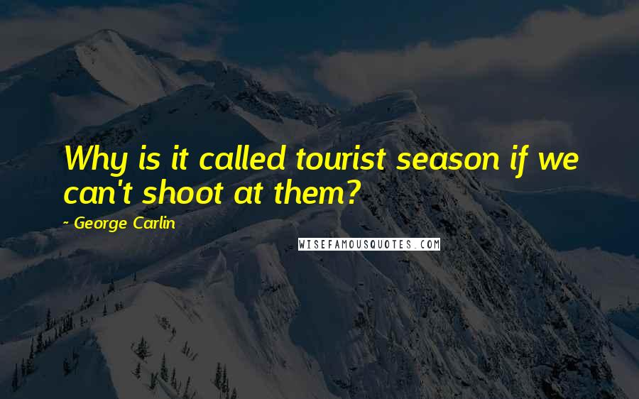 George Carlin quotes: Why is it called tourist season if we can't shoot at them?