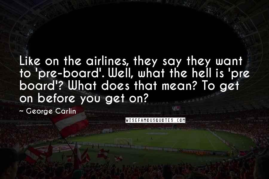 George Carlin quotes: Like on the airlines, they say they want to 'pre-board'. Well, what the hell is 'pre board'? What does that mean? To get on before you get on?
