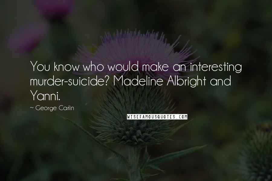 George Carlin quotes: You know who would make an interesting murder-suicide? Madeline Albright and Yanni.