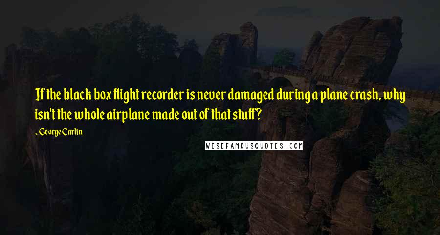 George Carlin quotes: If the black box flight recorder is never damaged during a plane crash, why isn't the whole airplane made out of that stuff?