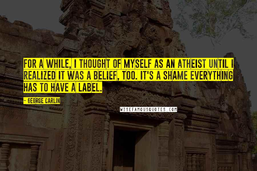 George Carlin quotes: For a while, I thought of myself as an atheist until I realized it was a belief, too. It's a shame everything has to have a label.