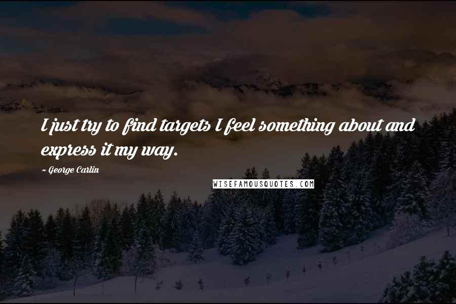 George Carlin quotes: I just try to find targets I feel something about and express it my way.