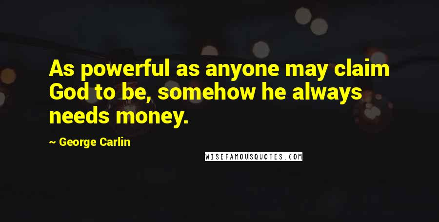 George Carlin quotes: As powerful as anyone may claim God to be, somehow he always needs money.