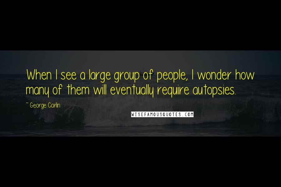 George Carlin quotes: When I see a large group of people, I wonder how many of them will eventually require autopsies.