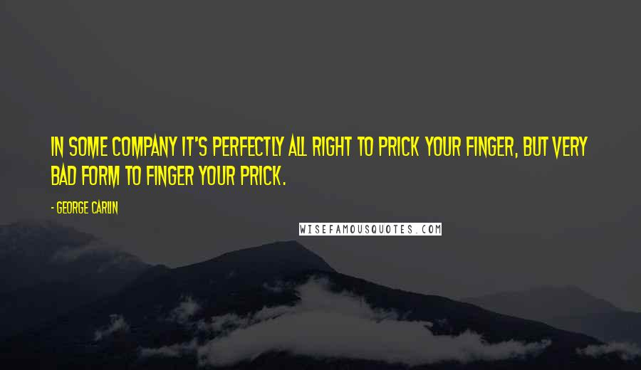 George Carlin quotes: In some company it's perfectly all right to prick your finger, but very bad form to finger your prick.
