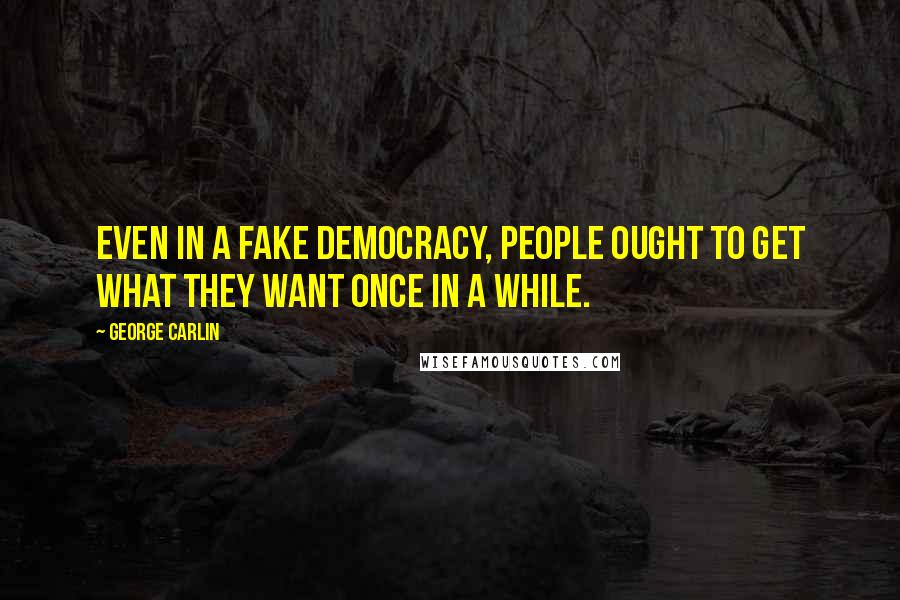 George Carlin quotes: Even in a fake democracy, people ought to get what they want once in a while.