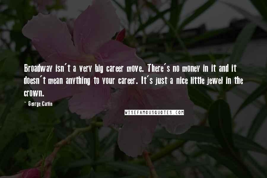 George Carlin quotes: Broadway isn't a very big career move. There's no money in it and it doesn't mean anything to your career. It's just a nice little jewel in the crown.