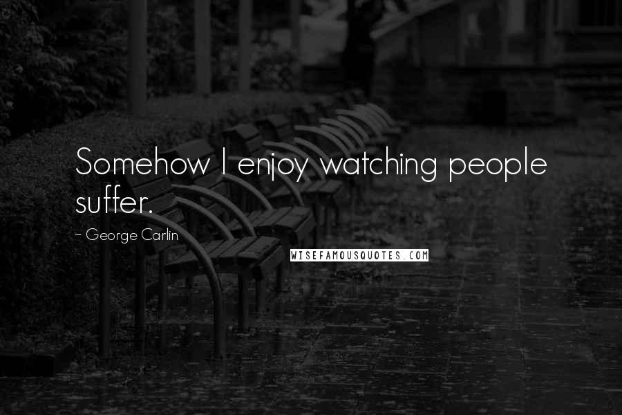 George Carlin quotes: Somehow I enjoy watching people suffer.