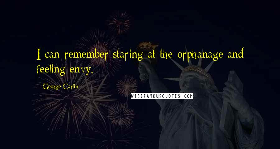 George Carlin quotes: I can remember staring at the orphanage and feeling envy.
